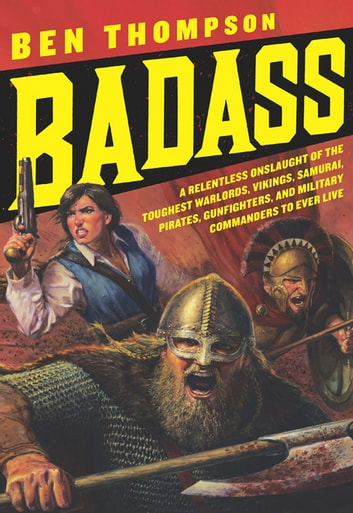 Badass - A Relentless Onslaught of the Toughest Warlords, Vikings, Samurai, Pirates, Gunfighters, and Military Commanders to Ever Live ebook by Ben Thompson