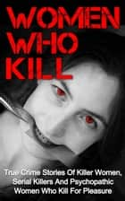 Women Who Kill: True Crime Stories of Killer Women, Serial Killers and Psychopathic Women Who Kill for Pleasure - Serial Killers, #1 ebook by Brody Clayton
