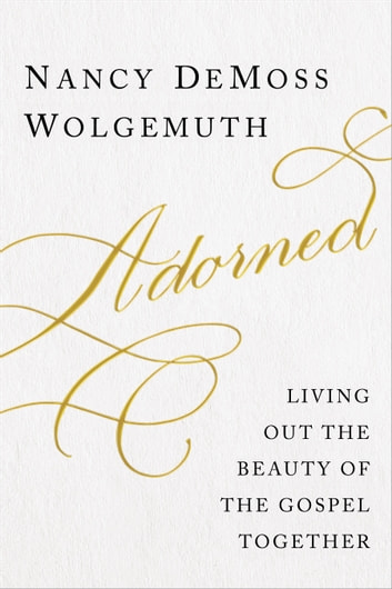 Adorned - Living Out the Beauty of the Gospel Together ebook by Nancy DeMoss Wolgemuth