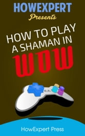 How To Play a Shaman In WoW ebook by HowExpert