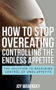 How To Stop Overeating: Controlling The Endless Appetite - The Solution To Regaining Control Of Ones Appetite ebook by Joy Marensky