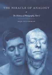 The Miracle of Analogy - or The History of Photography, Part 1 ebook by Kaja Silverman