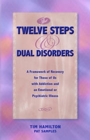 The Twelve Steps And Dual Disorders - A Framework Of Recovery For Those Of Us With Addiction & An Emotional Or Psychiatric Illness ebook by Tim Hamilton,Pat Samples