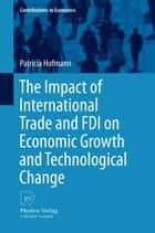 The Impact of International Trade and FDI on Economic Growth and Technological Change ebook by Patricia Hofmann