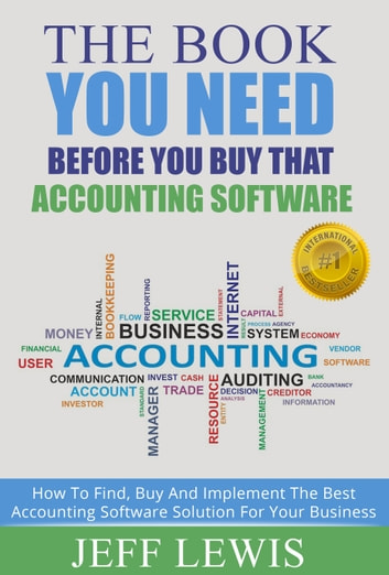The Book You Need Before You Buy That Accounting Software - How To Find, Buy and Implement the Best Accounting Software Solution For Your ebook by Jeff Lewis
