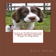 Learn to Understand your English Springer Spaniel Puppy & Dog Book ebook by Vince Stead