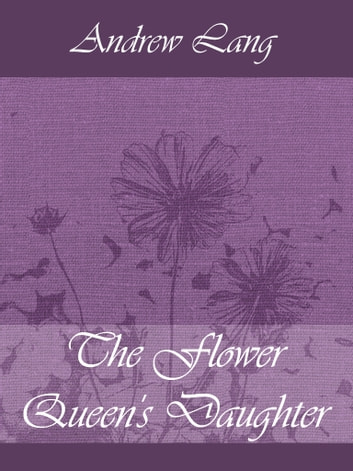 The Flower Queen's Daughter ebook by Andrew Lang