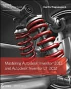 Mastering Autodesk Inventor 2012 and Autodesk Inventor LT 2012 ebook by Curtis Waguespack