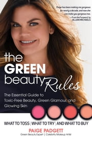 The Green Beauty Rules - The Essential Guide to Toxic-Free Beauty, Green Glamour, and Glowing Skin ebook by Paige Padgett