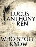 Who Stole Know ebook by Lucus Anthony Ren