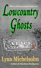 Lowcountry Ghosts: Stories of Alice Flagg, Confederate Blockade Runners, and Haunted Beads ebook by Lynn Michelsohn