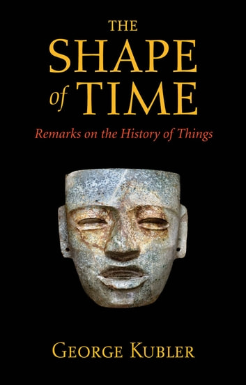 The Shape of Time - Remarks on the History of Things ebook by George Kubler