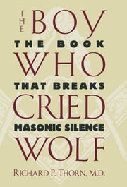 The Boy Who Cried Wolf - The Book That Breaks Masonic Silence ebook by Richard P. Thorn
