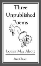 Three Unpublished Poems ebook by Louisa May Alcott