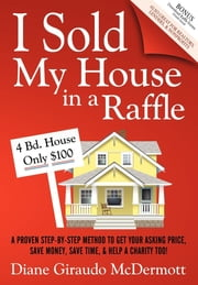 I Sold My House In a Raffle - A Proven Step-by-step Method to Get Your Asking Price, Save Money, Save Time, & Help a Charity too! ebook by Diane Giraudo McDermott