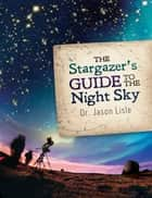 The Stargazer's Guide to the Night Sky ebook by Dr. Jason Lisle