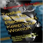 Twelve Ways to Please and Keep Your Woman ( Do These Things, and No One Will Take Your Woman ) audiobook by Raymond Sturgis