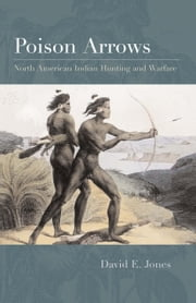 Poison Arrows - North American Indian Hunting and Warfare ebook by David E. Jones