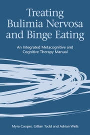 Treating Bulimia Nervosa and Binge Eating - An Integrated Metacognitive and Cognitive Therapy Manual ebook by Myra Cooper,Gillian Todd,Adrian Wells