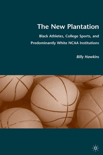The New Plantation - Black Athletes, College Sports, and Predominantly White NCAA Institutions ebook by B. Hawkins