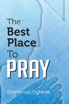The Best Place to Pray ebook by Emmanuel Oghene