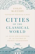 Cities of the Classical World - An Atlas and Gazetteer of 120 Centres of Ancient Civilization ebook by Colin McEvedy