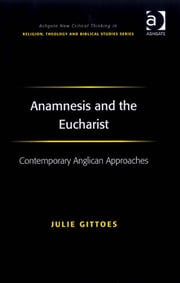 Anamnesis and the Eucharist - Contemporary Anglican Approaches ebook by Revd Dr Julie Gittoes,Revd Jeff Astley,Professor James A Beckford,Mr Richard Brummer,Professor Vincent Brümmer,Professor Paul S Fiddes,Professor T J Gorringe,Mr Stanley J Grenz,Mr Richard Hutch,Dr David Jasper,Ms Judith Lieu,Professor Geoffrey Samuel,Mr Gerhard Sauter,Professor Adrian Thatcher,Canon Anthony C Thiselton,Mr Terrance Tilley,Mr Alan Torrance,Mr Miroslav Volf,Mr Raymond Brady Williams