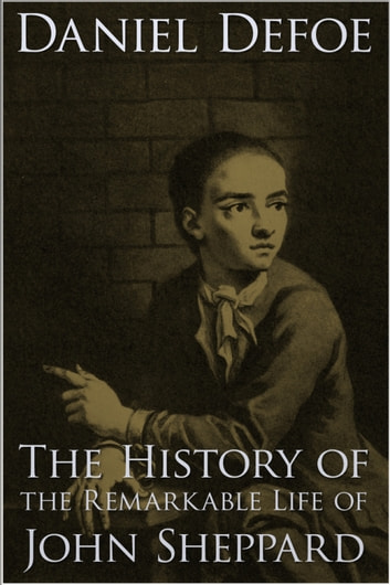 The History of the Remarkable Life of John Sheppard ebook by Daniel Defoe
