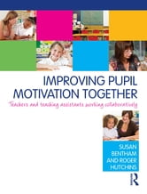 Improving Pupil Motivation Together - Teachers and Teaching Assistants Working Collaboratively ebook by Susan Bentham,Roger Hutchins