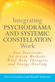Integrating Psychodrama and Systemic Constellation Work - New Directions for Action Methods, Mind-Body Therapies and Energy Healing ebook by Karen Carnabucci,Ronald Anderson