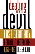 Dealing with the Devil - East Germany, Détente, and Ostpolitik, 1969-1973 ebook by M. E. Sarotte