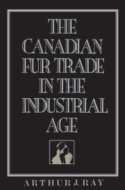 The Canadian Fur Trade in the Industrial Age ebook by Arthur Ray