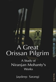 A Great Orissan Pilgrim : A Study of Niranjan Mohanty's Works ebook by Jaydeep Sarangi