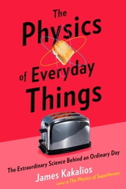 The Physics of Everyday Things - The Extraordinary Science Behind an Ordinary Day ebook by Kobo.Web.Store.Products.Fields.ContributorFieldViewModel