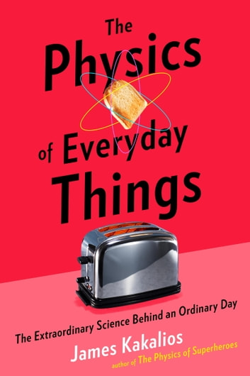 The Physics of Everyday Things - The Extraordinary Science Behind an Ordinary Day ebook by James Kakalios