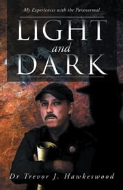Light and Dark - My Experiences with the Paranormal ebook by Dr Trevor J. Hawkeswood
