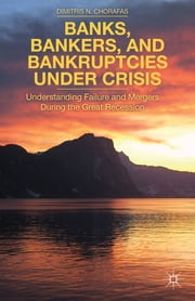Banks, Bankers, and Bankruptcies Under Crisis - Understanding Failure and Mergers During the Great Recession ebook by Dr Dimitris N. Chorafas