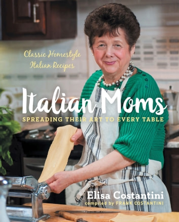 Italian Moms: Spreading Their Art to Every Table - Classic Homestyle Italian Recipes ebook by Elisa Costantini,Frank Costantini