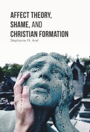 Affect Theory, Shame, and Christian Formation ebook by Stephanie N. Arel