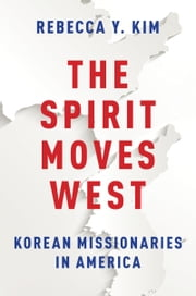 The Spirit Moves West: Korean Missionaries in America ebook by Rebecca Y. Kim
