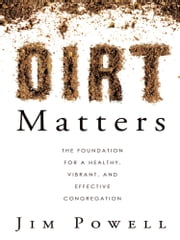 Dirt Matters - The Foundation For a Healthy, Vibrant, And Effective Congregation ebook by Jim Powell