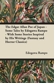 The Edgar Allan Poe of Japan - Some Tales by Edogawa Rampo - With Some Stories Inspired by His Writings (Fantasy and Horror Classics) ebook by Edogawa Rampo