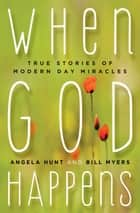 When God Happens - True Stories of Modern Day Miracles ebook by Angela Hunt, Bill Myers