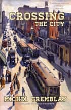 Crossing the City ebook by Michel Tremblay, Sheila Fischman