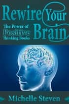 Rewire Your Brain - The Power of Positive Thinking Books ebook by Michelle  Steven