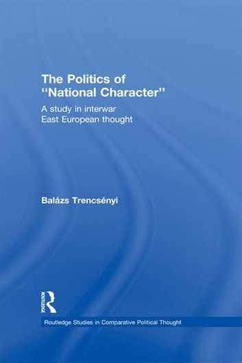 The Politics of National Character - A Study in Interwar East European Thought ebook by Balázs Trencsényi