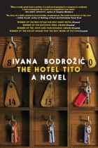 The Hotel Tito - A Novel ebook by Ivana Bodrozic, Ellen Elias-Bursac