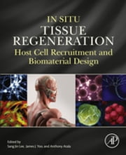 In Situ Tissue Regeneration - Host Cell Recruitment and Biomaterial Design ebook by Sang Jin Lee,Anthony Atala,James J Yoo