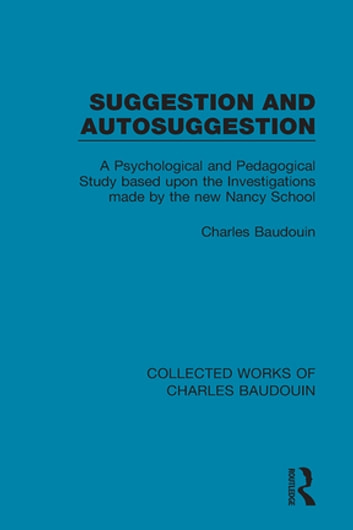 Suggestion and Autosuggestion - A Psychological and Pedagogical Study Based Upon the Investigations Made by the New Nancy School ebook by Charles Baudouin