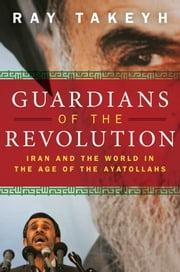 Guardians Of The Revolution : Iran And The World In The Age Of The Ayatollahs ebook by Ray Takeyh